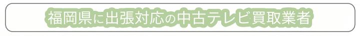福岡県に出張対応の中古テレビ買取業者 おすすめリスト